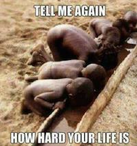 Dites-moi encore une fois comment votre vie est dure